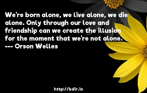 We're born alone, we live alone, we die alone. Only through our love and friendship can we create the illusion for the moment that we're not alone.  -   Orson Welles     Quotes