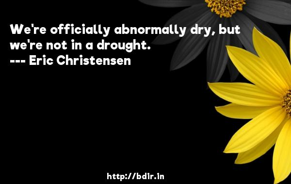 We're officially abnormally dry, but we're not in a drought.  -   Eric Christensen     Quotes