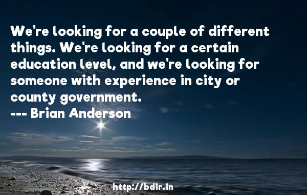 We're looking for a couple of different things. We're looking for a certain education level, and we're looking for someone with experience in city or county government.  -   Brian Anderson     Quotes
