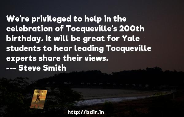 We're privileged to help in the celebration of Tocqueville's 200th birthday. It will be great for Yale students to hear leading Tocqueville experts share their views.  -   Steve Smith     Quotes