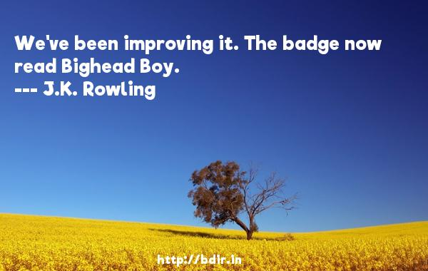 We've been improving it. The badge now read Bighead Boy.  -   J.K. Rowling     Quotes