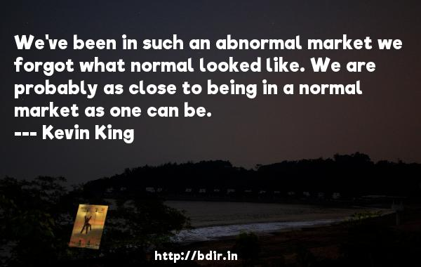 We've been in such an abnormal market we forgot what normal looked like. We are probably as close to being in a normal market as one can be.  -   Kevin King     Quotes