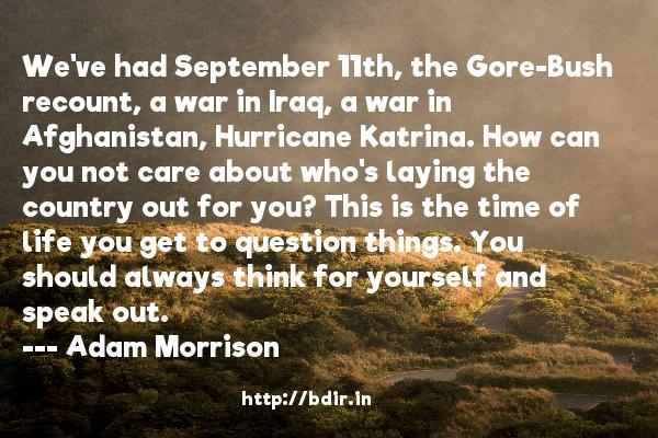 We've had September 11th, the Gore-Bush recount, a war in Iraq, a war in Afghanistan, Hurricane Katrina. How can you not care about who's laying the country out for you? This is the time of life you get to question things. You should always think for yourself and speak out.  -   Adam Morrison     Quotes