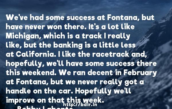 We've had some success at Fontana, but have never won there. It's a lot like Michigan, which is a track I really like, but the banking is a little less at California. I like the racetrack and, hopefully, we'll have some success there this weekend. We ran decent in February at Fontana, but we never really got a handle on the car. Hopefully we'll improve on that this week.  -   Bobby Labonte     Quotes