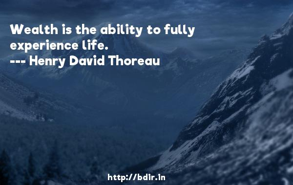 Wealth is the ability to fully experience life.  -   Henry David Thoreau     Quotes
