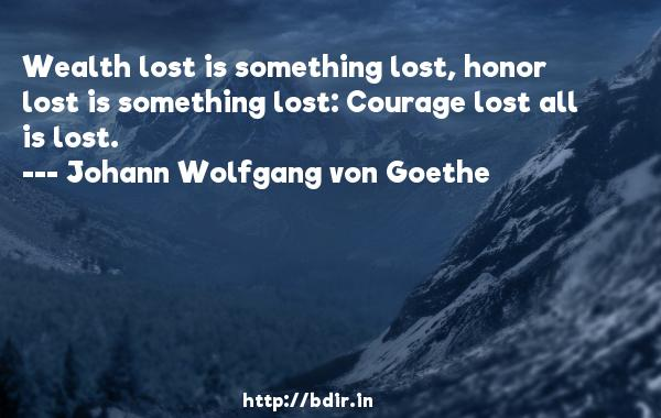Wealth lost is something lost, honor lost is something lost: Courage lost all is lost.  -   Johann Wolfgang von Goethe     Quotes