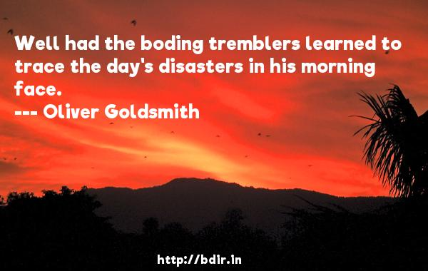 Well had the boding tremblers learned to trace the day's disasters in his morning face.  -   Oliver Goldsmith     Quotes