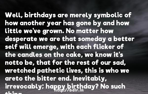Well, birthdays are merely symbolic of how another year has gone by and how little we've grown. No matter how desperate we are that someday a better self will emerge, with each flicker of the candles on the cake, we know it's notto be, that for the rest of our sad, wretched pathetic lives, this is who we areto the bitter end. Inevitably, irrevocably; happy birthday? No such thing.  -   Jerry Seinfeld     Quotes