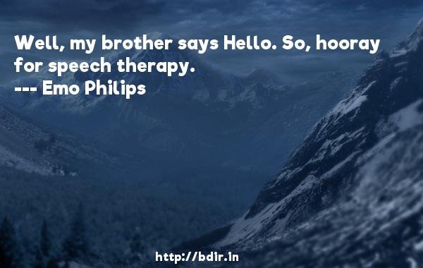 Well, my brother says Hello. So, hooray for speech therapy.  -   Emo Philips     Quotes