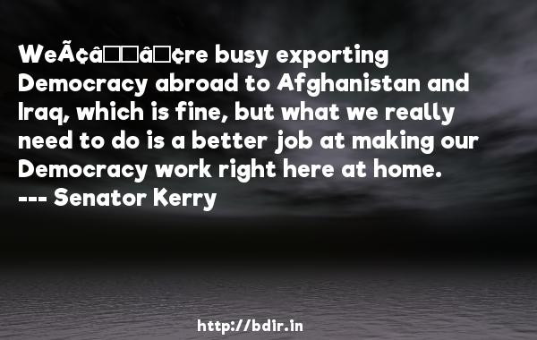 We're busy exporting Democracy abroad to Afghanistan and Iraq, which is fine, but what we really need to do is a better job at making our Democracy work right here at home.  -   Senator Kerry     Quotes