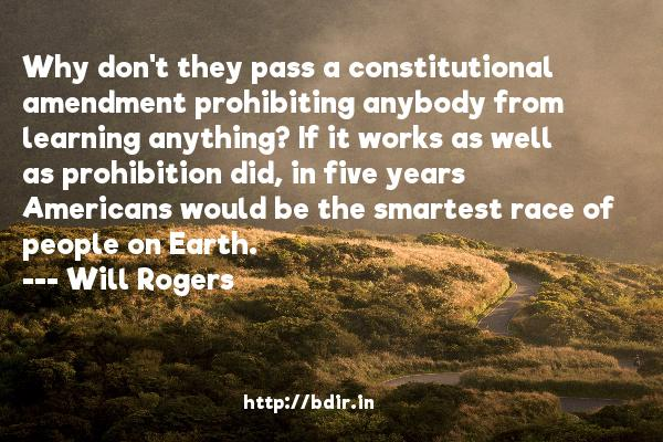 Why don't they pass a constitutional amendment prohibiting anybody from learning anything? If it works as well as prohibition did, in five years Americans would be the smartest race of people on Earth.  -   Will Rogers     Quotes