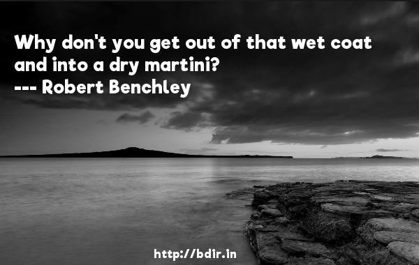Why don't you get out of that wet coat and into a dry martini?  -   Robert Benchley     Quotes