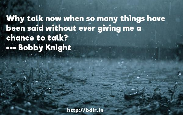 Why talk now when so many things have been said without ever giving me a chance to talk?  -   Bobby Knight     Quotes