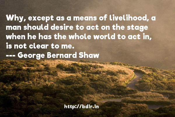 Why, except as a means of livelihood, a man should desire to act on the stage when he has the whole world to act in, is not clear to me.  -   George Bernard Shaw     Quotes