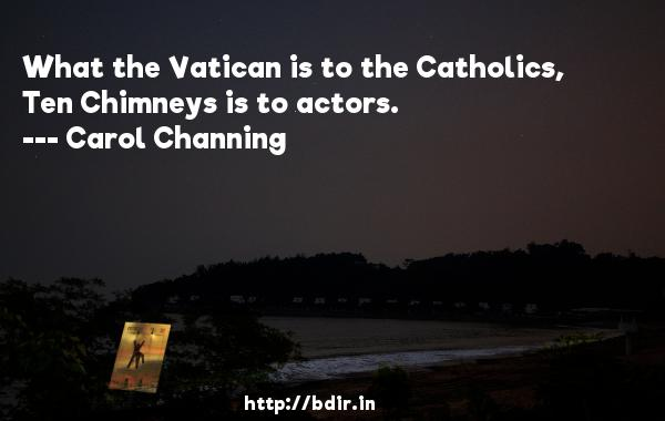 What the Vatican is to the Catholics, Ten Chimneys is to actors.  -   Carol Channing     Quotes