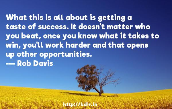 What this is all about is getting a taste of success. It doesn't matter who you beat, once you know what it takes to win, you'll work harder and that opens up other opportunities.  -   Rob Davis     Quotes