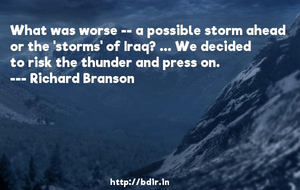 What was worse -- a possible storm ahead or the 'storms' of Iraq? ... We decided to risk the thunder and press on.  -   Richard Branson     Quotes