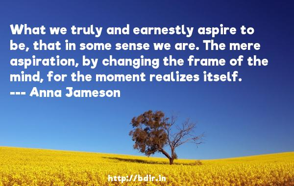 What we truly and earnestly aspire to be, that in some sense we are. The mere aspiration, by changing the frame of the mind, for the moment realizes itself.  -   Anna Jameson     Quotes