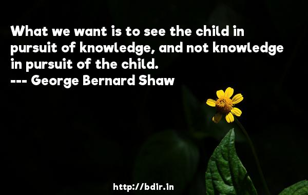 What we want is to see the child in pursuit of knowledge, and not knowledge in pursuit of the child.  -   George Bernard Shaw     Quotes