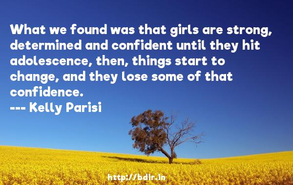 What we found was that girls are strong, determined and confident until they hit adolescence, then, things start to change, and they lose some of that confidence.  -   Kelly Parisi     Quotes