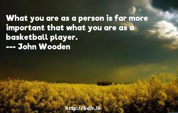 What you are as a person is far more important that what you are as a basketball player.  -   John Wooden     Quotes