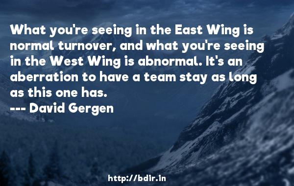 What you're seeing in the East Wing is normal turnover, and what you're seeing in the West Wing is abnormal. It's an aberration to have a team stay as long as this one has.  -   David Gergen     Quotes