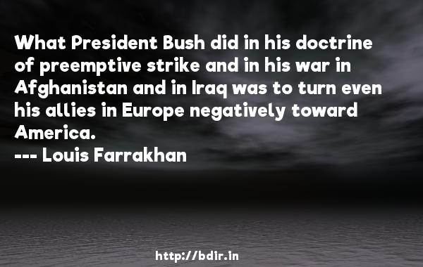 What President Bush did in his doctrine of preemptive strike and in his war in Afghanistan and in Iraq was to turn even his allies in Europe negatively toward America.  -   Louis Farrakhan     Quotes