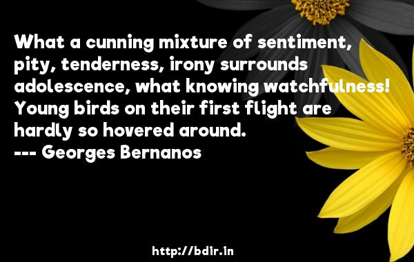What a cunning mixture of sentiment, pity, tenderness, irony surrounds adolescence, what knowing watchfulness! Young birds on their first flight are hardly so hovered around.  -   Georges Bernanos     Quotes