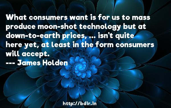 What consumers want is for us to mass produce moon-shot technology but at down-to-earth prices, ... isn't quite here yet, at least in the form consumers will accept.  -   James Holden     Quotes