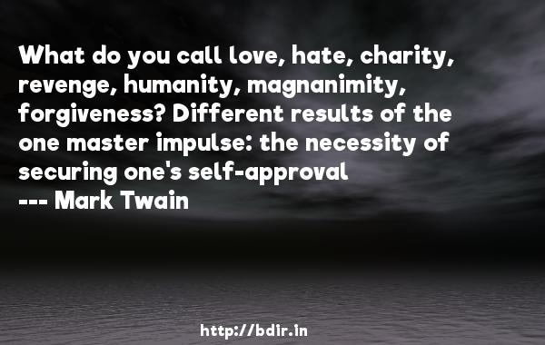 What do you call love, hate, charity, revenge, humanity, magnanimity, forgiveness? Different results of the one master impulse: the necessity of securing one's self-approval  -   Mark Twain     Quotes