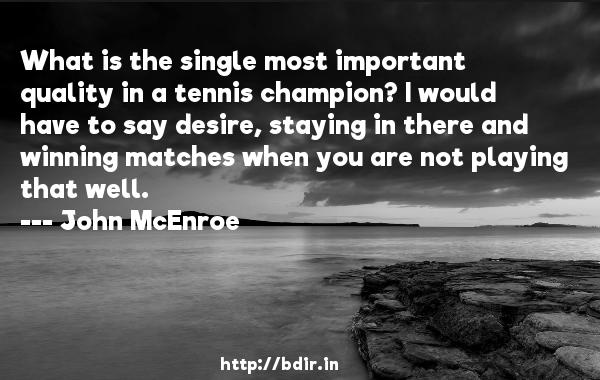 What is the single most important quality in a tennis champion? I would have to say desire, staying in there and winning matches when you are not playing that well.  -   John McEnroe     Quotes