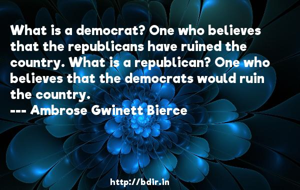 What is a democrat? One who believes that the republicans have ruined the country. What is a republican? One who believes that the democrats would ruin the country.  -   Ambrose Gwinett Bierce     Quotes