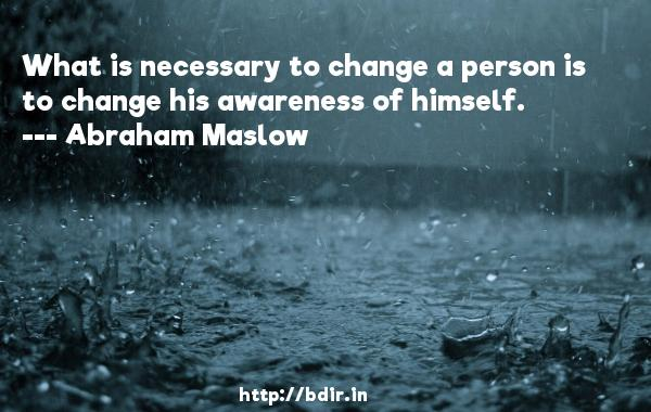 What is necessary to change a person is to change his awareness of himself.  -   Abraham Maslow     Quotes