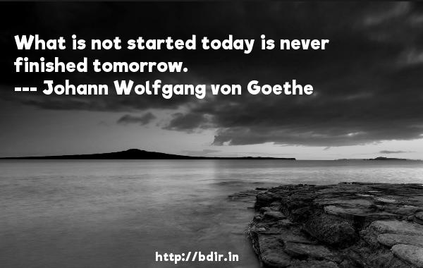 What is not started today is never finished tomorrow.  -   Johann Wolfgang von Goethe     Quotes