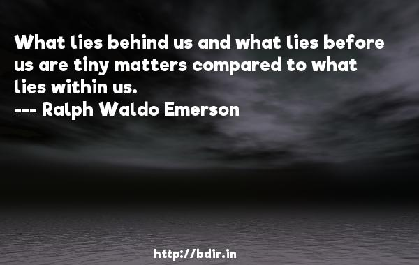 What lies behind us and what lies before us are tiny matters compared to what lies within us.  -   Ralph Waldo Emerson     Quotes