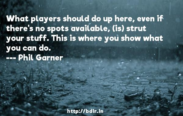 What players should do up here, even if there's no spots available, (is) strut your stuff. This is where you show what you can do.  -   Phil Garner     Quotes