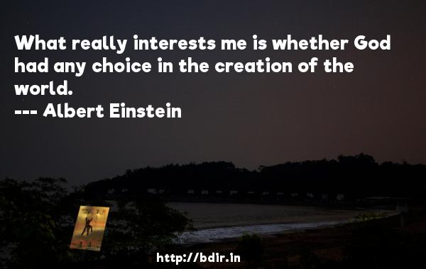 What really interests me is whether God had any choice in the creation of the world.  -   Albert Einstein     Quotes