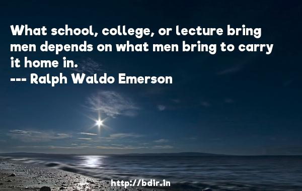 What school, college, or lecture bring men depends on what men bring to carry it home in.  -   Ralph Waldo Emerson     Quotes