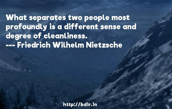 What separates two people most profoundly is a different sense and degree of cleanliness.  -   Friedrich Wilhelm Nietzsche     Quotes
