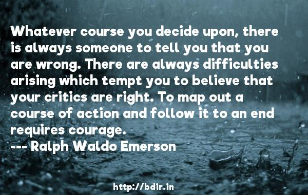 Whatever course you decide upon, there is always someone to tell you that you are wrong. There are always difficulties arising which tempt you to believe that your critics are right. To map out a course of action and follow it to an end requires courage.  -   Ralph Waldo Emerson     Quotes