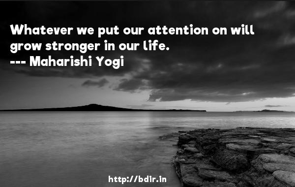 Whatever we put our attention on will grow stronger in our life.  -   Maharishi Yogi     Quotes