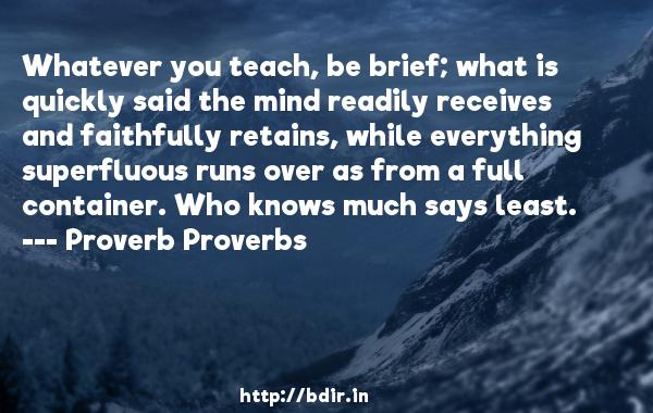 Whatever you teach, be brief; what is quickly said the mind readily receives and faithfully retains, while everything superfluous runs over as from a full container. Who knows much says least.  -   Proverb Proverbs     Quotes