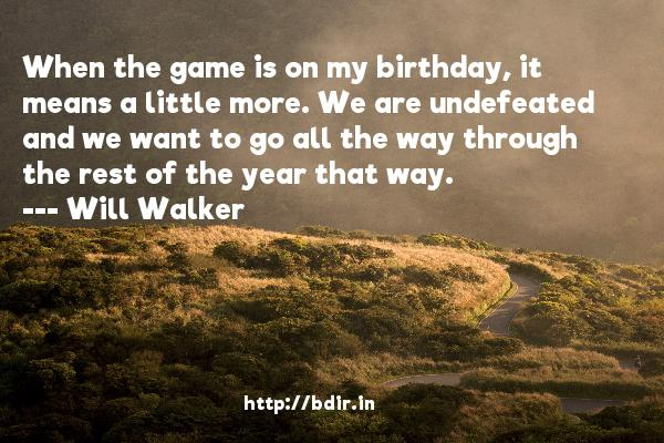 When the game is on my birthday, it means a little more. We are undefeated and we want to go all the way through the rest of the year that way.  -   Will Walker     Quotes