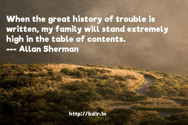 When the great history of trouble is written, my family will stand extremely high in the table of contents.  -   Allan Sherman     Quotes