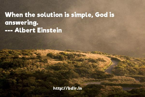 When the solution is simple, God is answering.  -   Albert Einstein     Quotes