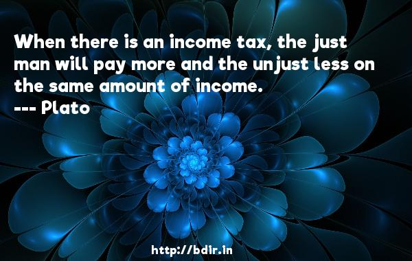 When there is an income tax, the just man will pay more and the unjust less on the same amount of income.  -    Plato     Quotes