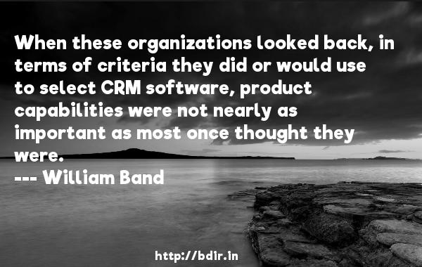 When these organizations looked back, in terms of criteria they did or would use to select CRM software, product capabilities were not nearly as important as most once thought they were.  -   William Band     Quotes