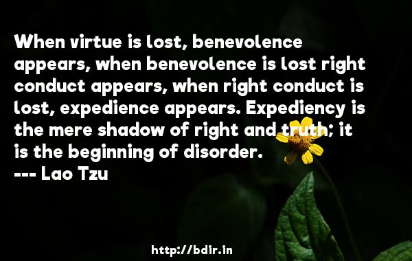 When virtue is lost, benevolence appears, when benevolence is lost right conduct appears, when right conduct is lost, expedience appears. Expediency is the mere shadow of right and truth; it is the beginning of disorder.  -   Lao Tzu     Quotes