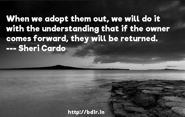 When we adopt them out, we will do it with the understanding that if the owner comes forward, they will be returned.  -   Sheri Cardo     Quotes