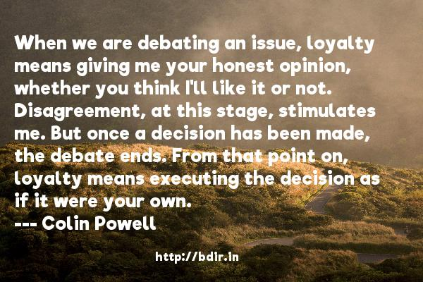 When we are debating an issue, loyalty means giving me your honest opinion, whether you think I'll like it or not. Disagreement, at this stage, stimulates me. But once a decision has been made, the debate ends. From that point on, loyalty means executing the decision as if it were your own.  -   Colin Powell     Quotes